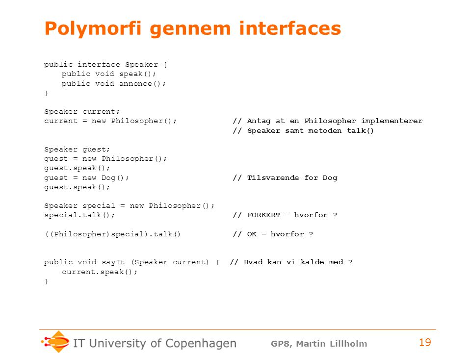 GP8, Martin Lillholm 19 Polymorfi gennem interfaces public interface Speaker { public void speak(); public void annonce(); } Speaker current; current = new Philosopher(); // Antag at en Philosopher implementerer // Speaker samt metoden talk() Speaker guest; guest = new Philosopher(); guest.speak(); guest = new Dog();// Tilsvarende for Dog guest.speak(); Speaker special = new Philosopher(); special.talk(); // FORKERT – hvorfor .