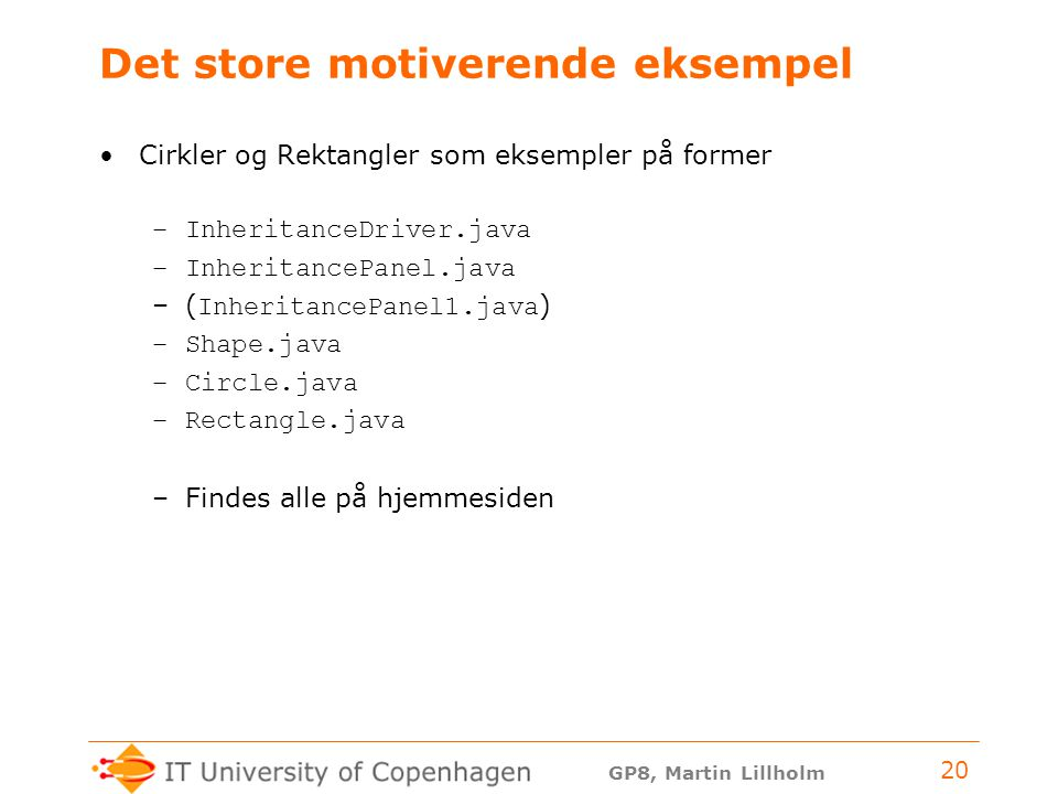 GP8, Martin Lillholm 20 Det store motiverende eksempel Cirkler og Rektangler som eksempler på former –InheritanceDriver.java –InheritancePanel.java –( InheritancePanel1.java ) –Shape.java –Circle.java –Rectangle.java –Findes alle på hjemmesiden
