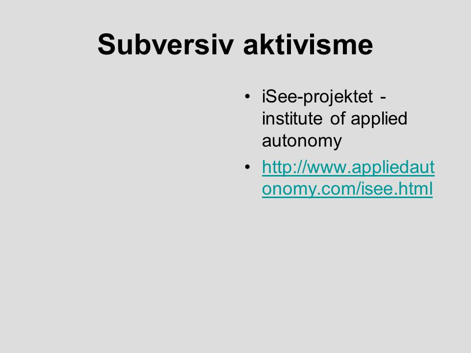 Subversiv aktivisme iSee-projektet - institute of applied autonomy http://www.appliedaut onomy.com/isee.htmlhttp://www.appliedaut onomy.com/isee.html