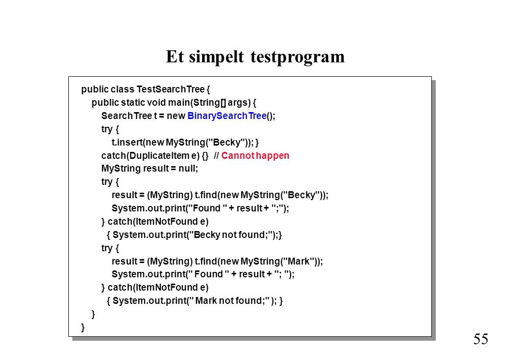 55 Et simpelt testprogram public class TestSearchTree { public static void main(String[] args) { SearchTree t = new BinarySearchTree(); try { t.insert(new MyString( Becky )); } catch(DuplicateItem e) {} // Cannot happen MyString result = null; try { result = (MyString) t.find(new MyString( Becky )); System.out.print( Found + result + ; ); } catch(ItemNotFound e) { System.out.print( Becky not found; );} try { result = (MyString) t.find(new MyString( Mark )); System.out.print( Found + result + ; ); } catch(ItemNotFound e) { System.out.print( Mark not found; ); } }