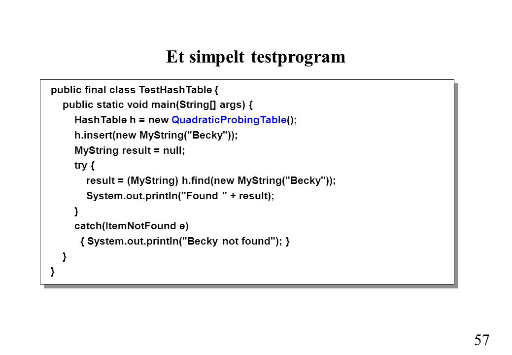 57 Et simpelt testprogram public final class TestHashTable { public static void main(String[] args) { HashTable h = new QuadraticProbingTable(); h.insert(new MyString( Becky )); MyString result = null; try { result = (MyString) h.find(new MyString( Becky )); System.out.println( Found + result); } catch(ItemNotFound e) { System.out.println( Becky not found ); } }