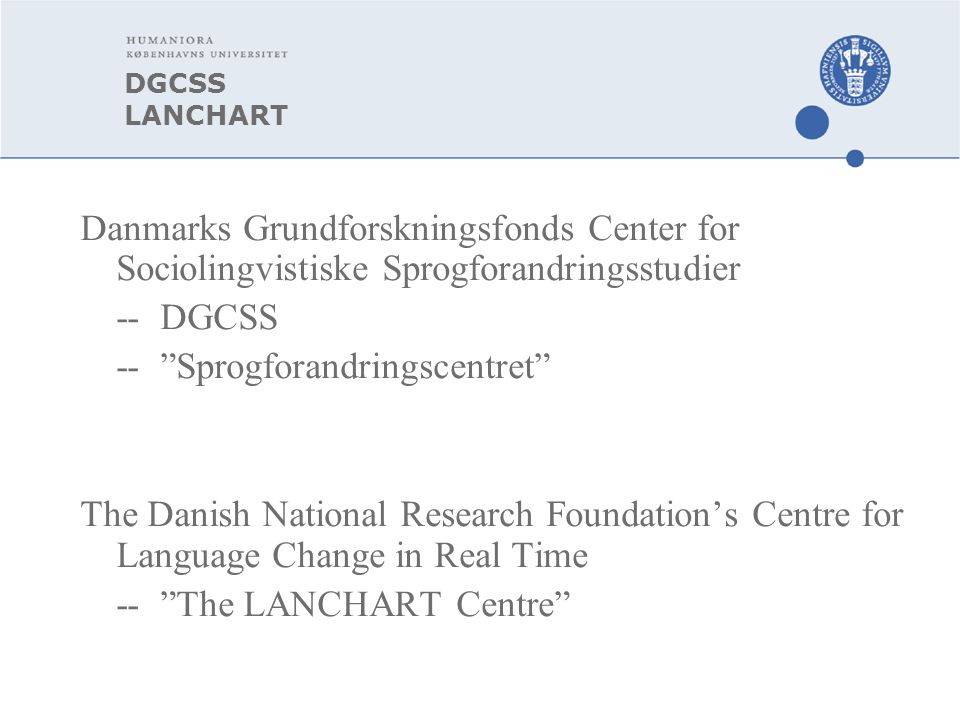 DGCSS LANCHART Danmarks Grundforskningsfonds Center for Sociolingvistiske Sprogforandringsstudier -- DGCSS -- Sprogforandringscentret The Danish National Research Foundation's Centre for Language Change in Real Time -- The LANCHART Centre