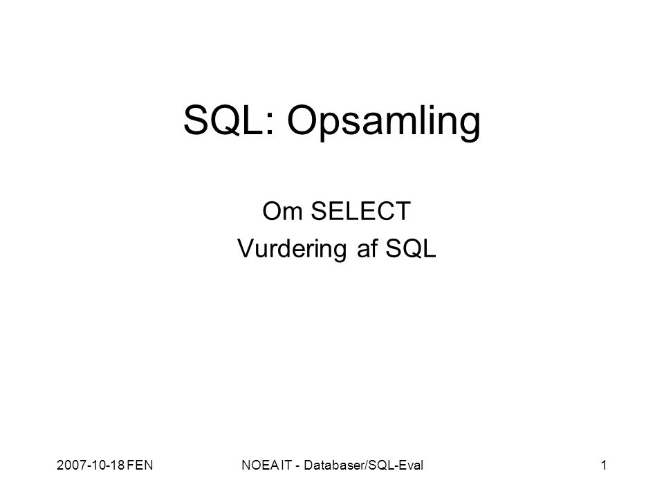 2007-10-18 FENNOEA IT - Databaser/SQL-Eval1 SQL: Opsamling Om SELECT Vurdering af SQL