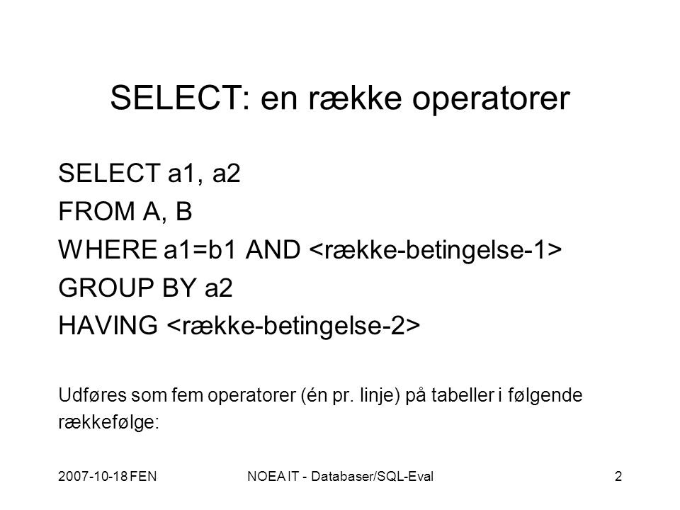 2007-10-18 FENNOEA IT - Databaser/SQL-Eval2 SELECT: en række operatorer SELECT a1, a2 FROM A, B WHERE a1=b1 AND GROUP BY a2 HAVING Udføres som fem operatorer (én pr.