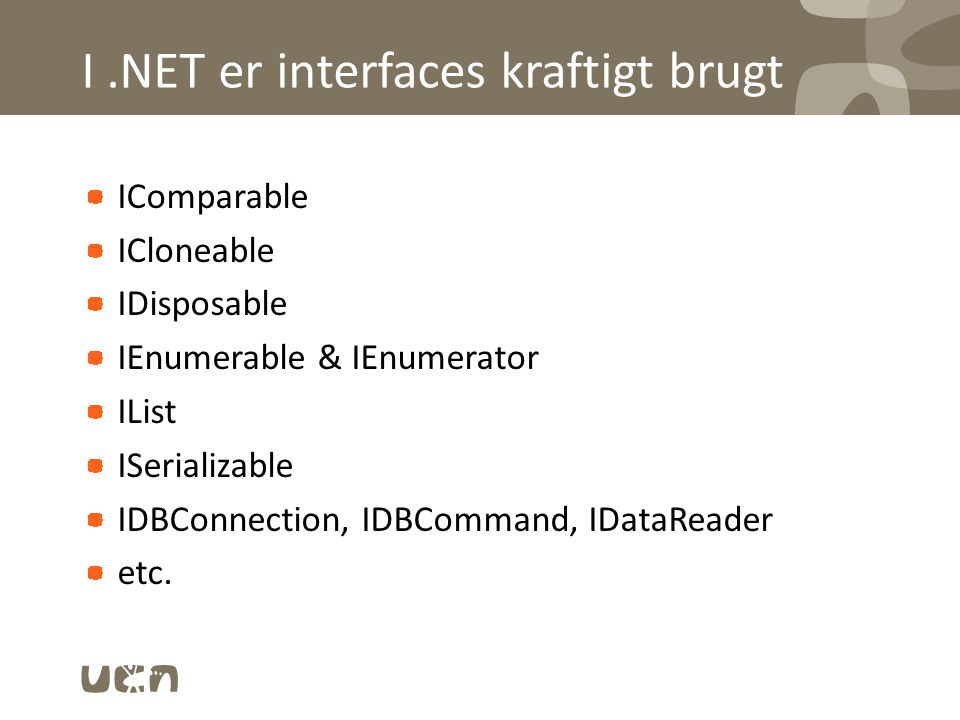 I.NET er interfaces kraftigt brugt IComparable ICloneable IDisposable IEnumerable & IEnumerator IList ISerializable IDBConnection, IDBCommand, IDataReader etc.