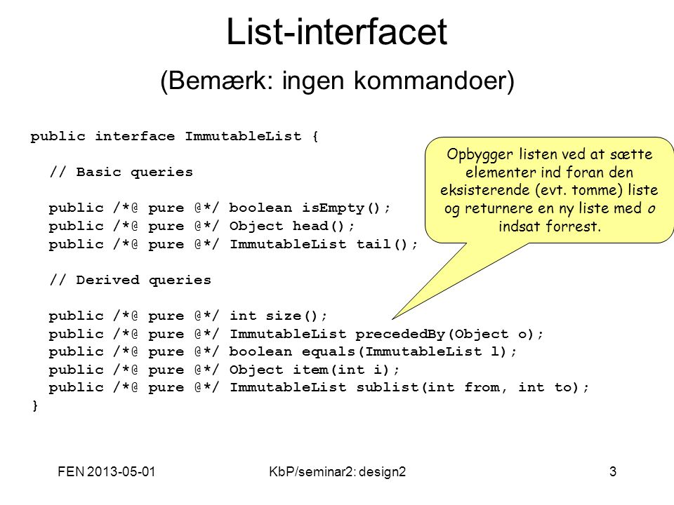 FEN 2013-05-01KbP/seminar2: design23 List-interfacet (Bemærk: ingen kommandoer) public interface ImmutableList { // Basic queries public /*@ pure @*/ boolean isEmpty(); public /*@ pure @*/ Object head(); public /*@ pure @*/ ImmutableList tail(); // Derived queries public /*@ pure @*/ int size(); public /*@ pure @*/ ImmutableList precededBy(Object o); public /*@ pure @*/ boolean equals(ImmutableList l); public /*@ pure @*/ Object item(int i); public /*@ pure @*/ ImmutableList sublist(int from, int to); } Opbygger listen ved at sætte elementer ind foran den eksisterende (evt.
