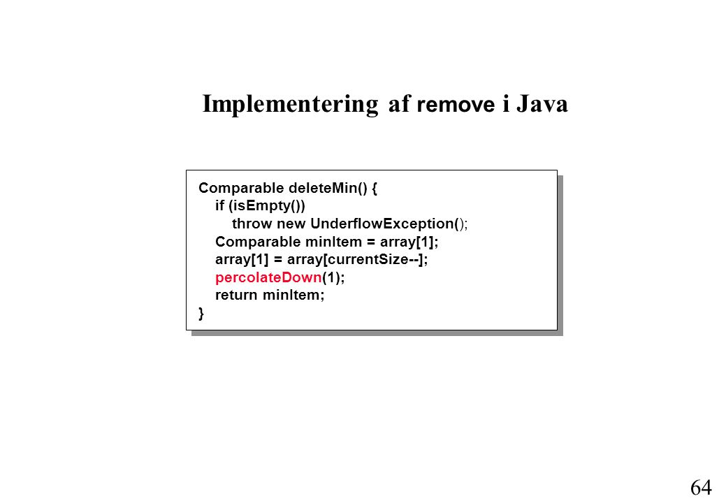 64 Implementering af remove i Java Comparable deleteMin() { if (isEmpty()) throw new UnderflowException(); Comparable minItem = array[1]; array[1] = array[currentSize--]; percolateDown(1); return minItem; }