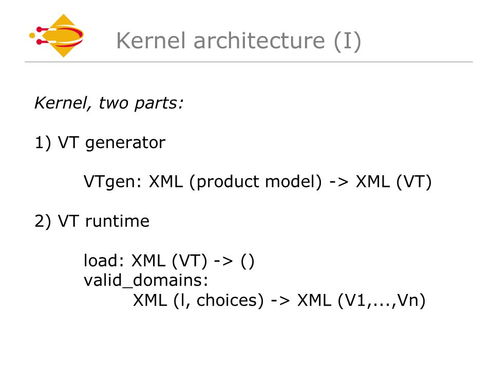 Kernel, two parts: 1) VT generator VTgen: XML (product model) -> XML (VT) 2) VT runtime load: XML (VT) -> () valid_domains: XML (l, choices) -> XML (V1,...,Vn) Kernel architecture (I)