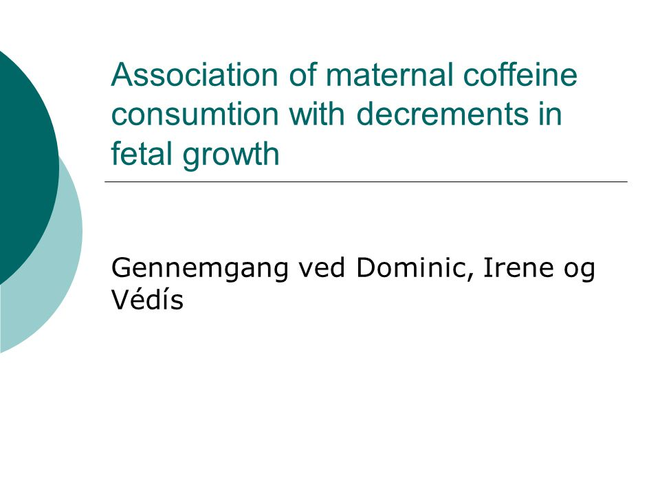 Association of maternal coffeine consumtion with decrements in fetal growth Gennemgang ved Dominic, Irene og Védís