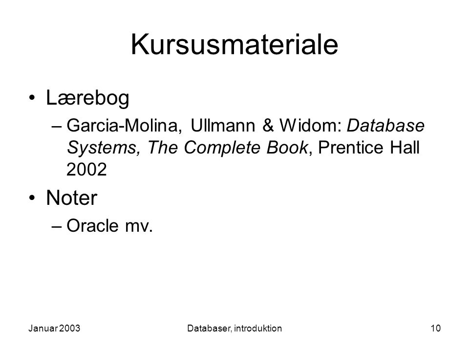 Januar 2003Databaser, introduktion10 Kursusmateriale Lærebog –Garcia-Molina, Ullmann & Widom: Database Systems, The Complete Book, Prentice Hall 2002 Noter –Oracle mv.