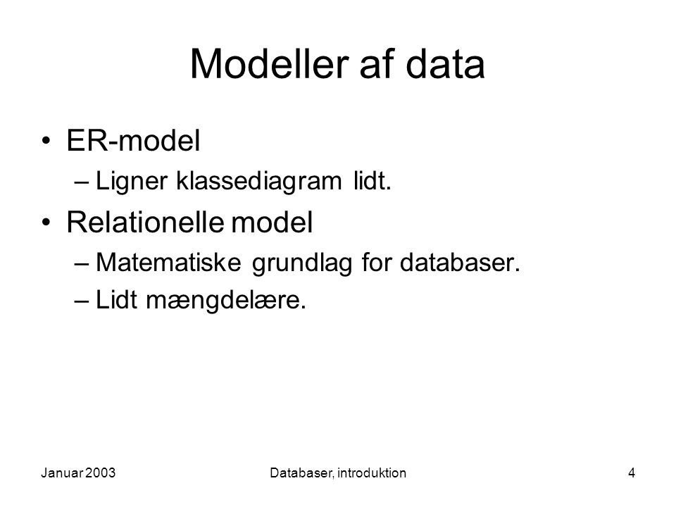Januar 2003Databaser, introduktion4 Modeller af data ER-model –Ligner klassediagram lidt.