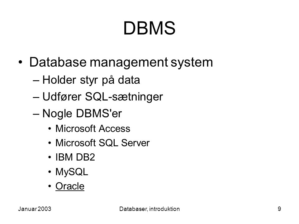 Januar 2003Databaser, introduktion9 DBMS Database management system –Holder styr på data –Udfører SQL-sætninger –Nogle DBMS er Microsoft Access Microsoft SQL Server IBM DB2 MySQL Oracle