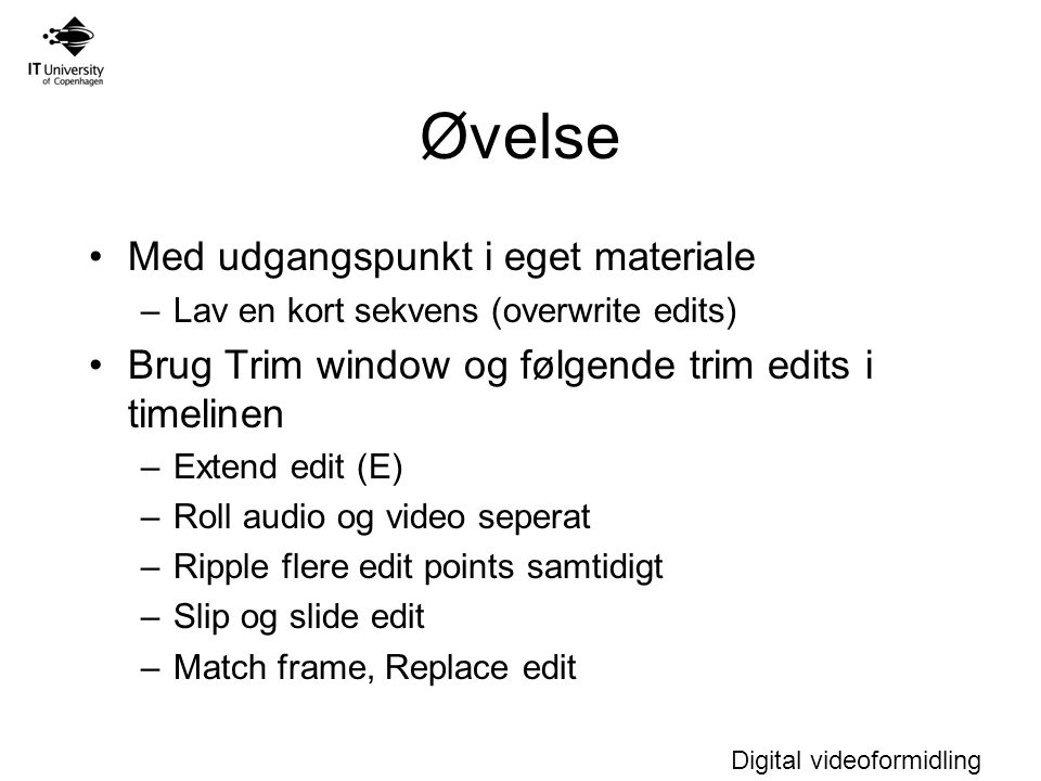 Digital videoformidling Øvelse Med udgangspunkt i eget materiale –Lav en kort sekvens (overwrite edits) Brug Trim window og følgende trim edits i timelinen –Extend edit (E) –Roll audio og video seperat –Ripple flere edit points samtidigt –Slip og slide edit –Match frame, Replace edit