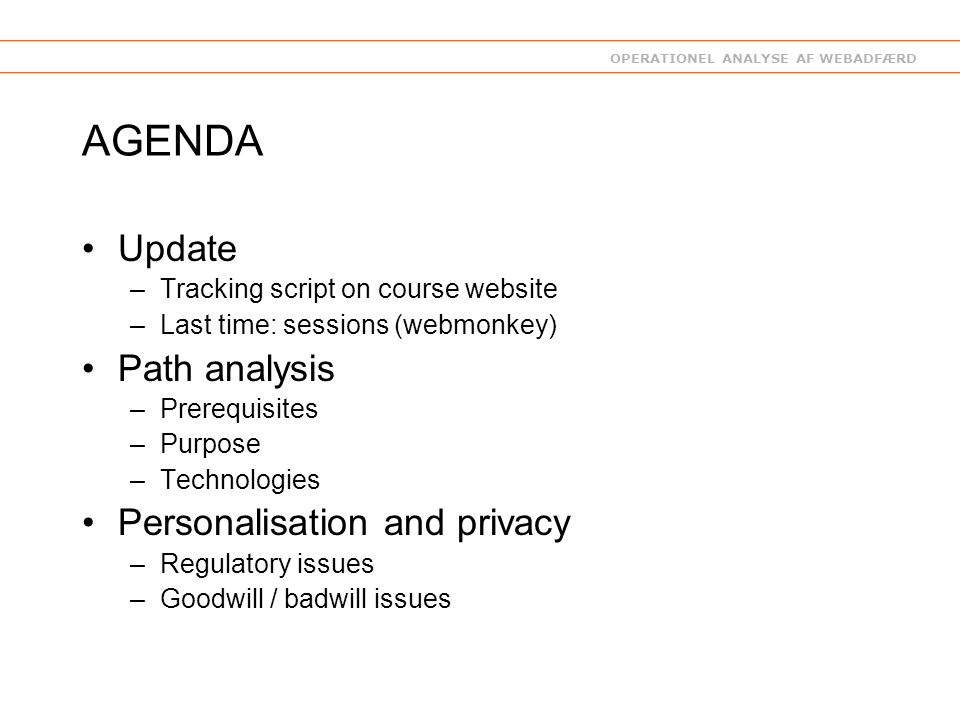 OPERATIONEL ANALYSE AF WEBADFÆRD AGENDA Update –Tracking script on course website –Last time: sessions (webmonkey) Path analysis –Prerequisites –Purpose –Technologies Personalisation and privacy –Regulatory issues –Goodwill / badwill issues