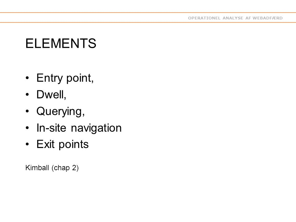 OPERATIONEL ANALYSE AF WEBADFÆRD ELEMENTS Entry point, Dwell, Querying, In-site navigation Exit points Kimball (chap 2)