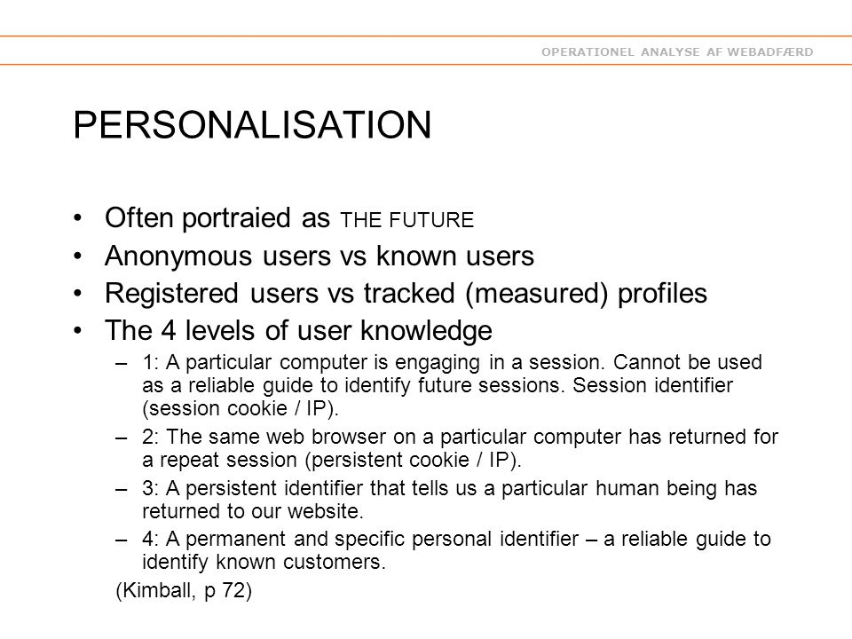OPERATIONEL ANALYSE AF WEBADFÆRD PERSONALISATION Often portraied as THE FUTURE Anonymous users vs known users Registered users vs tracked (measured) profiles The 4 levels of user knowledge –1: A particular computer is engaging in a session.