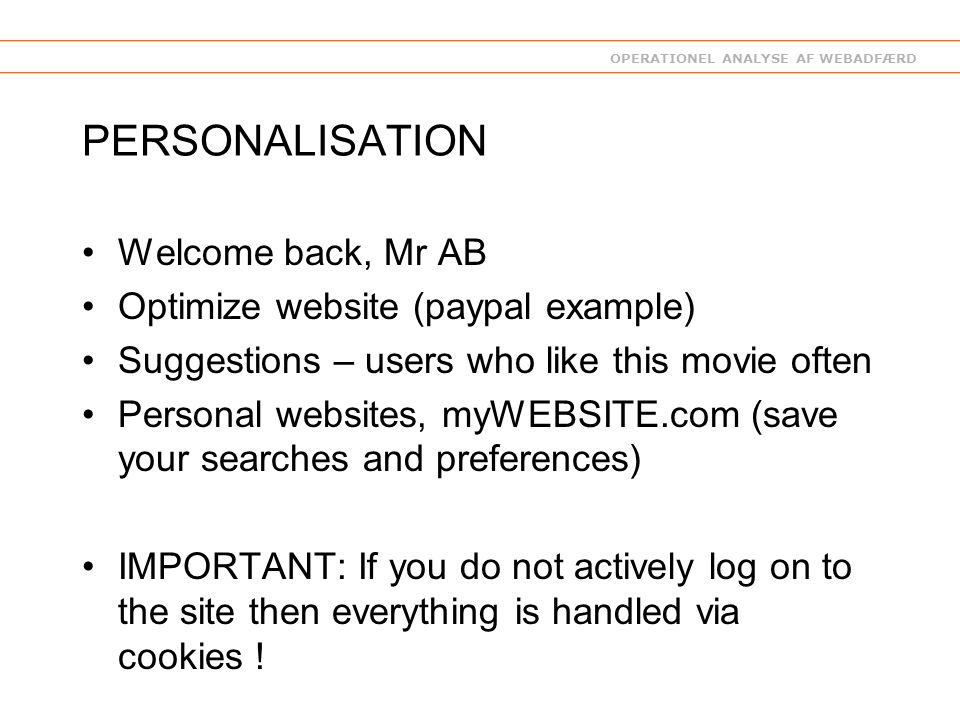 OPERATIONEL ANALYSE AF WEBADFÆRD PERSONALISATION Welcome back, Mr AB Optimize website (paypal example) Suggestions – users who like this movie often Personal websites, myWEBSITE.com (save your searches and preferences) IMPORTANT: If you do not actively log on to the site then everything is handled via cookies !