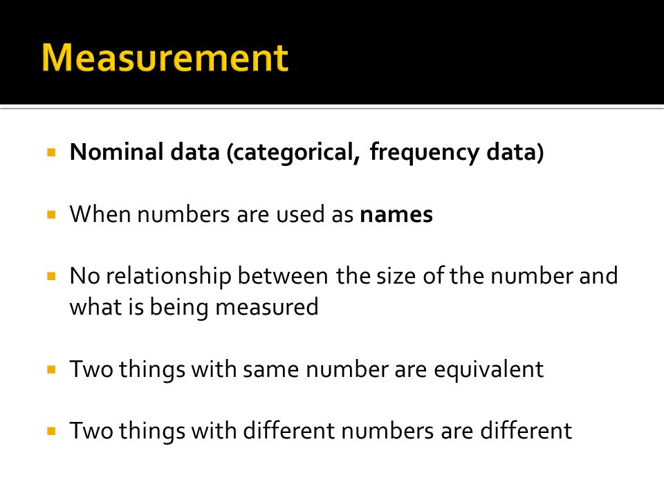  Nominal data (categorical, frequency data)  When numbers are used as names  No relationship between the size of the number and what is being measured  Two things with same number are equivalent  Two things with different numbers are different