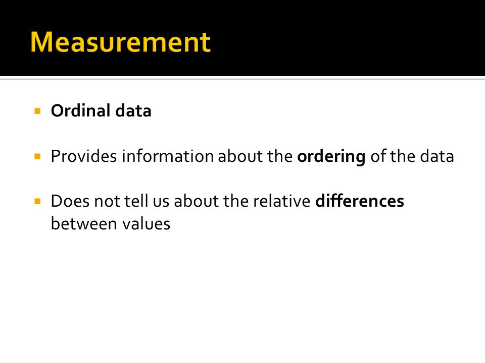  Ordinal data  Provides information about the ordering of the data  Does not tell us about the relative differences between values