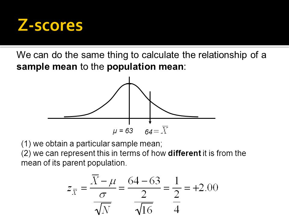 We can do the same thing to calculate the relationship of a sample mean to the population mean: (1) we obtain a particular sample mean; (2) we can represent this in terms of how different it is from the mean of its parent population.