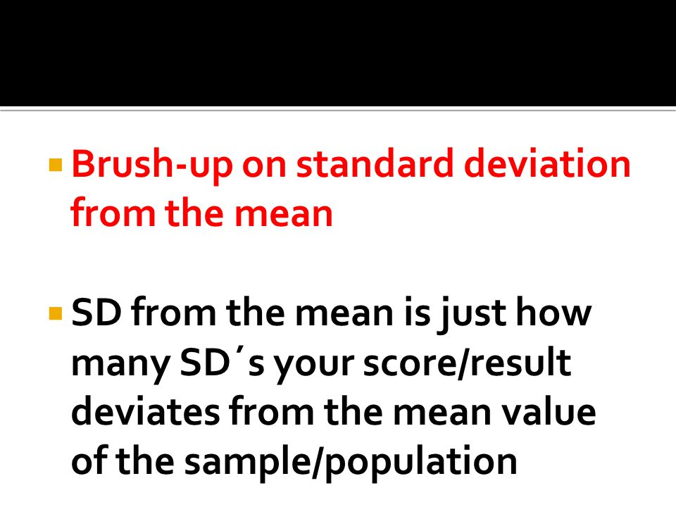  Brush-up on standard deviation from the mean  SD from the mean is just how many SD´s your score/result deviates from the mean value of the sample/population
