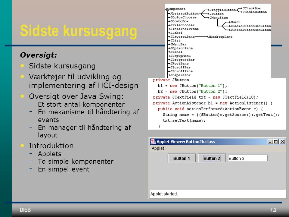 DIEB7.2 Sidste kursusgang Oversigt: Sidste kursusgang Værktøjer til udvikling og implementering af HCI-design Oversigt over Java Swing: ­ Et stort antal komponenter ­ En mekanisme til håndtering af events ­ En manager til håndtering af layout Introduktion ­ Applets ­ To simple komponenter ­ En simpel event