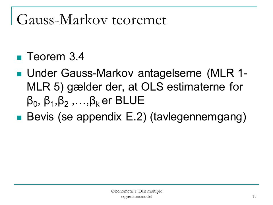 Økonometri 1: Den multiple regressionsmodel 17 Gauss-Markov teoremet Teorem 3.4 Under Gauss-Markov antagelserne (MLR 1- MLR 5) gælder der, at OLS estimaterne for β 0, β 1,β 2,…,β k er BLUE Bevis (se appendix E.2) (tavlegennemgang)