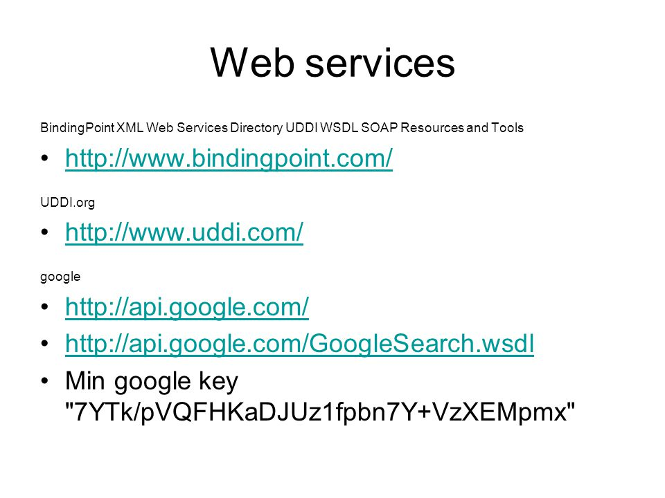 Web services BindingPoint XML Web Services Directory UDDI WSDL SOAP Resources and Tools http://www.bindingpoint.com/ UDDI.org http://www.uddi.com/ google http://api.google.com/ http://api.google.com/GoogleSearch.wsdl Min google key 7YTk/pVQFHKaDJUz1fpbn7Y+VzXEMpmx