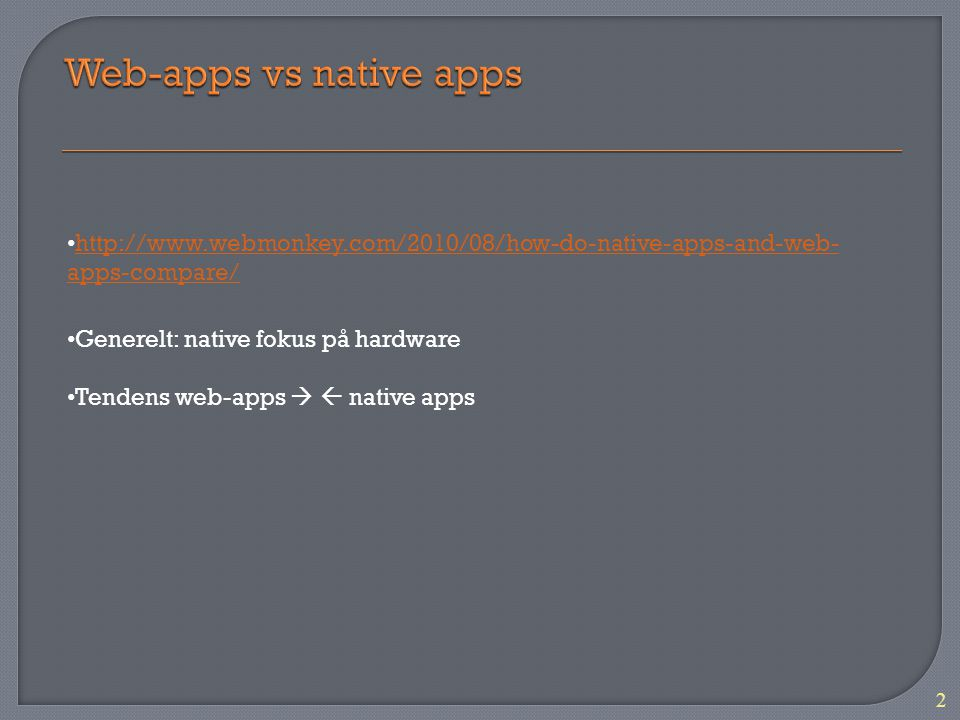 2 http://www.webmonkey.com/2010/08/how-do-native-apps-and-web- apps-compare/ http://www.webmonkey.com/2010/08/how-do-native-apps-and-web- apps-compare/ Generelt: native fokus på hardware Tendens web-apps   native apps
