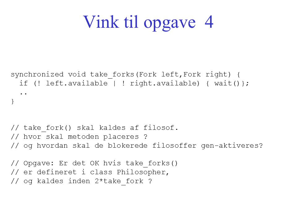 Vink til opgave 4 synchronized void take_forks(Fork left,Fork right) { if (.