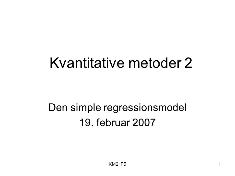 KM2: F51 Kvantitative metoder 2 Den simple regressionsmodel 19. februar 2007