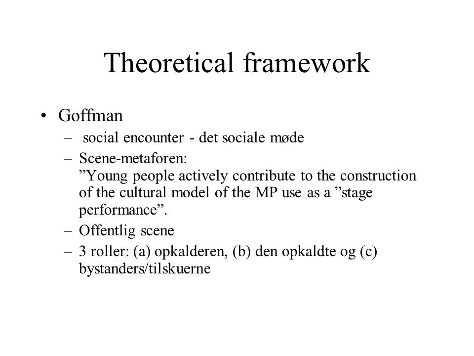 Theoretical framework Goffman – social encounter - det sociale møde –Scene-metaforen: Young people actively contribute to the construction of the cultural model of the MP use as a stage performance .