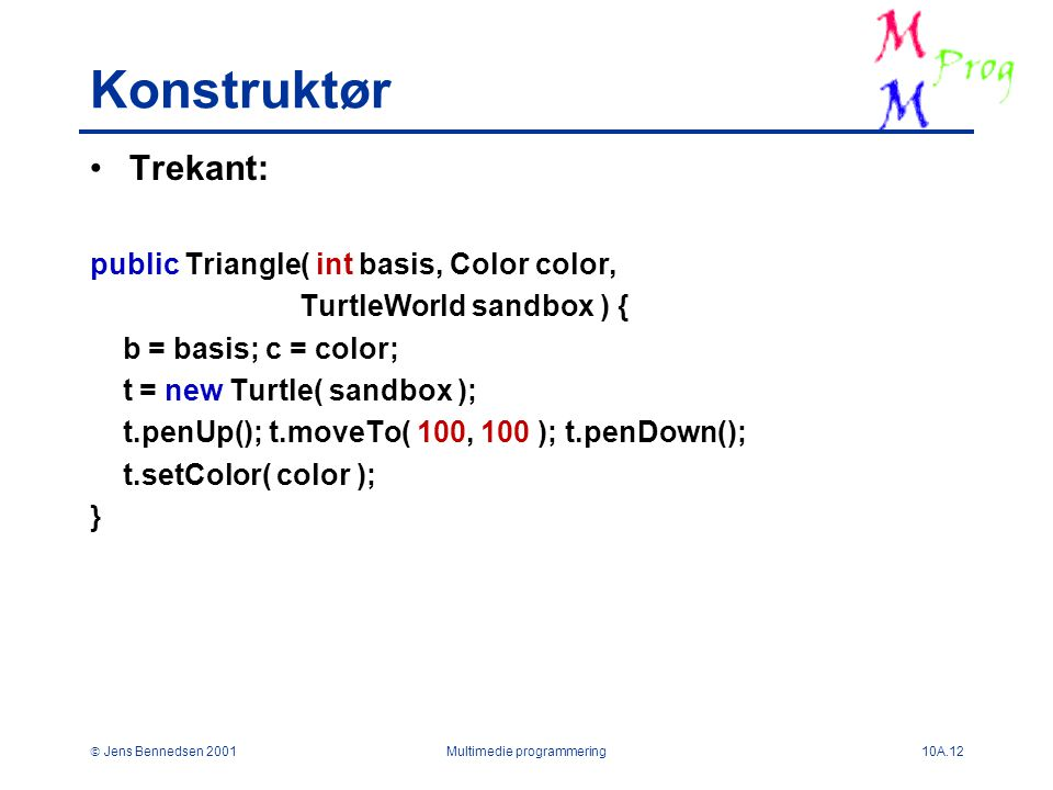  Jens Bennedsen 2001Multimedie programmering10A.12 Konstruktør Trekant: public Triangle( int basis, Color color, TurtleWorld sandbox ) { b = basis; c = color; t = new Turtle( sandbox ); t.penUp(); t.moveTo( 100, 100 ); t.penDown(); t.setColor( color ); }