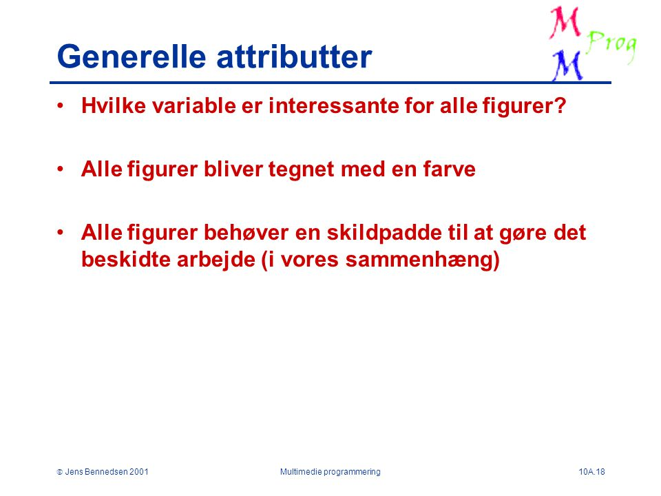  Jens Bennedsen 2001Multimedie programmering10A.18 Generelle attributter Hvilke variable er interessante for alle figurer.