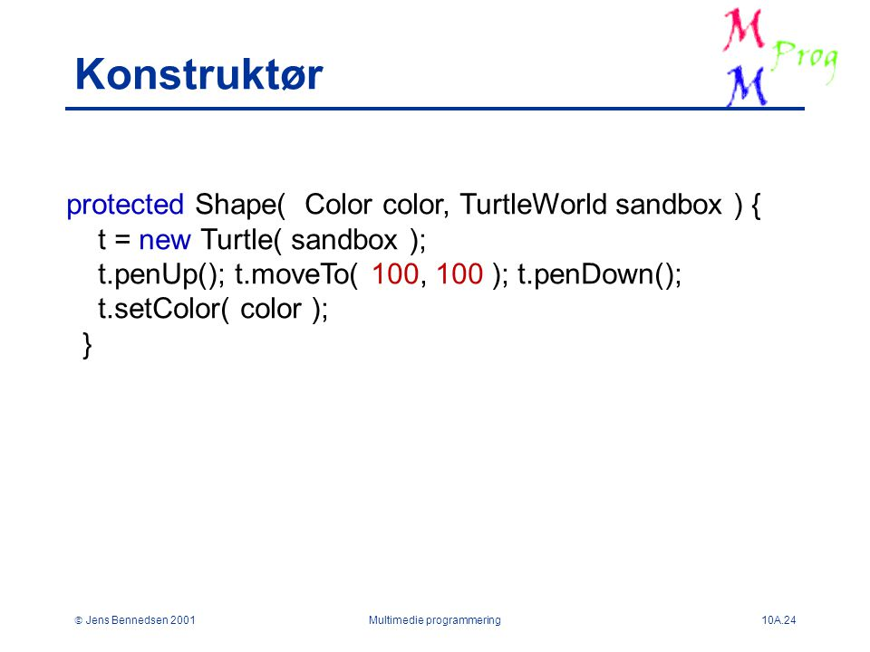  Jens Bennedsen 2001Multimedie programmering10A.24 Konstruktør protected Shape( Color color, TurtleWorld sandbox ) { t = new Turtle( sandbox ); t.penUp(); t.moveTo( 100, 100 ); t.penDown(); t.setColor( color ); }