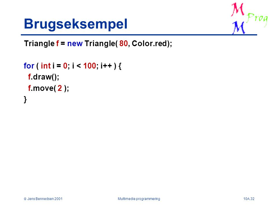  Jens Bennedsen 2001Multimedie programmering10A.32 Brugseksempel Triangle f = new Triangle( 80, Color.red); for ( int i = 0; i < 100; i++ ) { f.draw(); f.move( 2 ); }