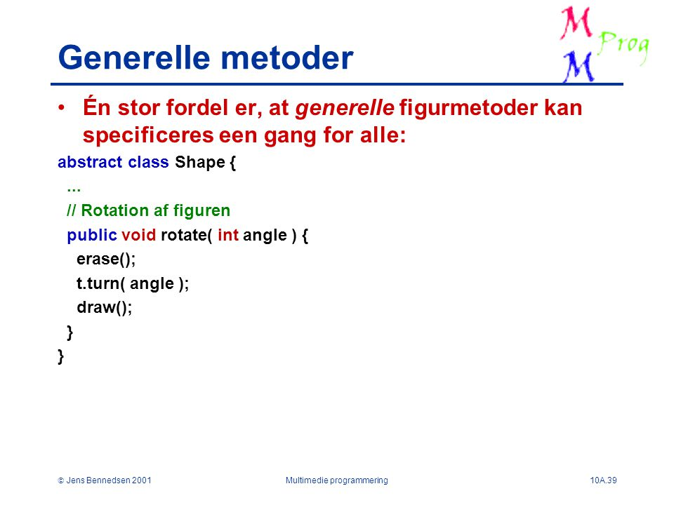  Jens Bennedsen 2001Multimedie programmering10A.39 Generelle metoder Én stor fordel er, at generelle figurmetoder kan specificeres een gang for alle: abstract class Shape {...