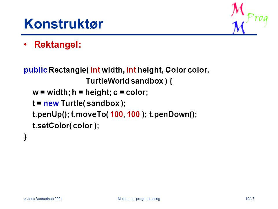  Jens Bennedsen 2001Multimedie programmering10A.7 Konstruktør Rektangel: public Rectangle( int width, int height, Color color, TurtleWorld sandbox ) { w = width; h = height; c = color; t = new Turtle( sandbox ); t.penUp(); t.moveTo( 100, 100 ); t.penDown(); t.setColor( color ); }