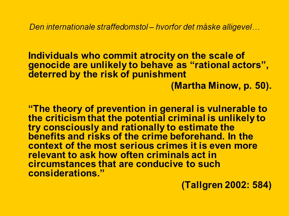 Den internationale straffedomstol – hvorfor det måske alligevel… Individuals who commit atrocity on the scale of genocide are unlikely to behave as rational actors , deterred by the risk of punishment (Martha Minow, p.