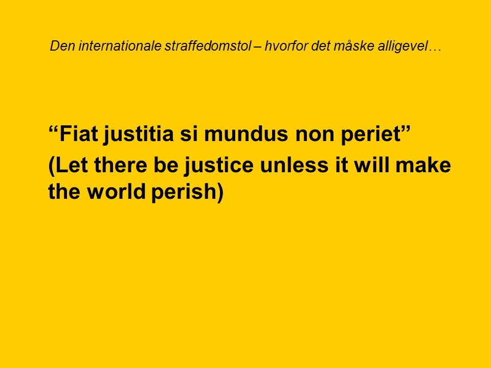 Den internationale straffedomstol – hvorfor det måske alligevel… Fiat justitia si mundus non periet (Let there be justice unless it will make the world perish)