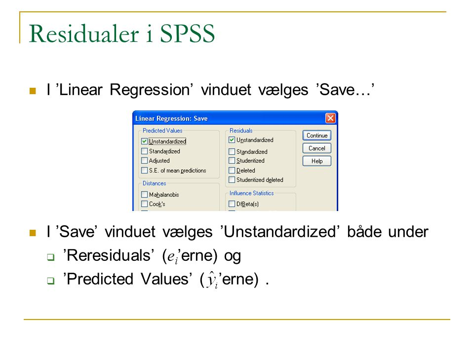 Residualer i SPSS I 'Linear Regression' vinduet vælges 'Save…' I 'Save' vinduet vælges 'Unstandardized' både under  'Reresiduals' ( e i 'erne) og  'Predicted Values' ( 'erne).