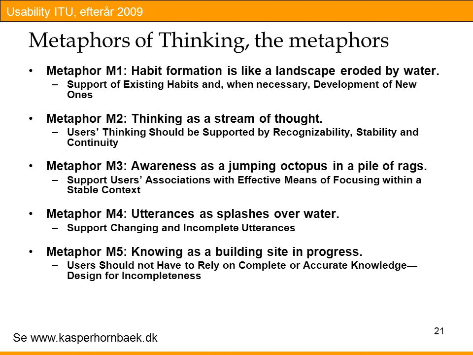 Usability ITU, efterår 2009 Metaphors of Thinking, the metaphors Metaphor M1: Habit formation is like a landscape eroded by water.