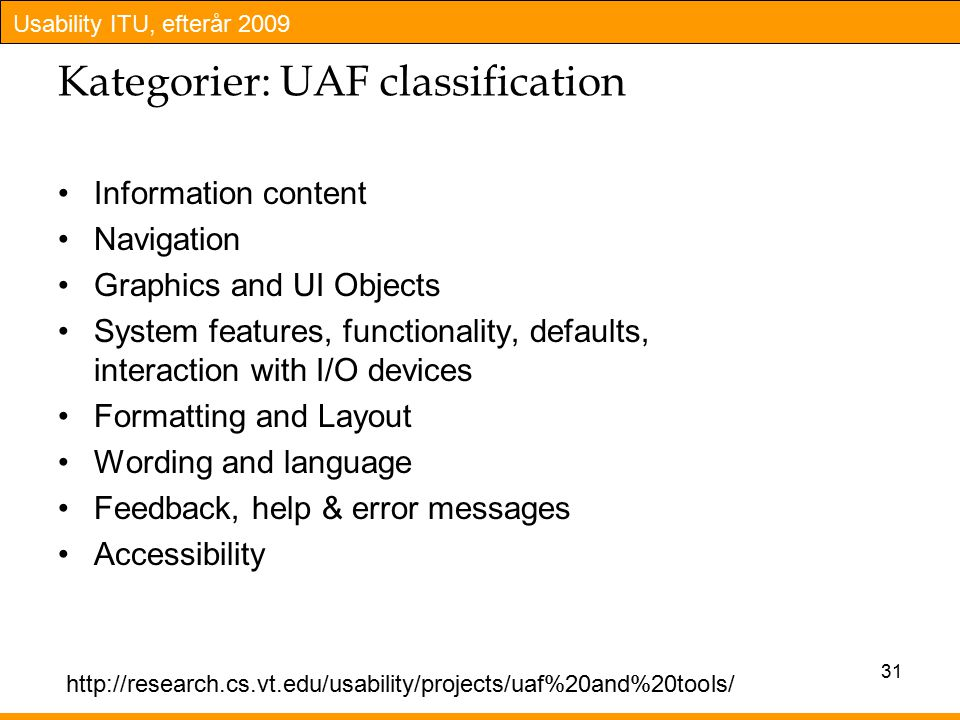 Usability ITU, efterår 2009 Kategorier: UAF classification Information content Navigation Graphics and UI Objects System features, functionality, defaults, interaction with I/O devices Formatting and Layout Wording and language Feedback, help & error messages Accessibility 31 http://research.cs.vt.edu/usability/projects/uaf%20and%20tools/