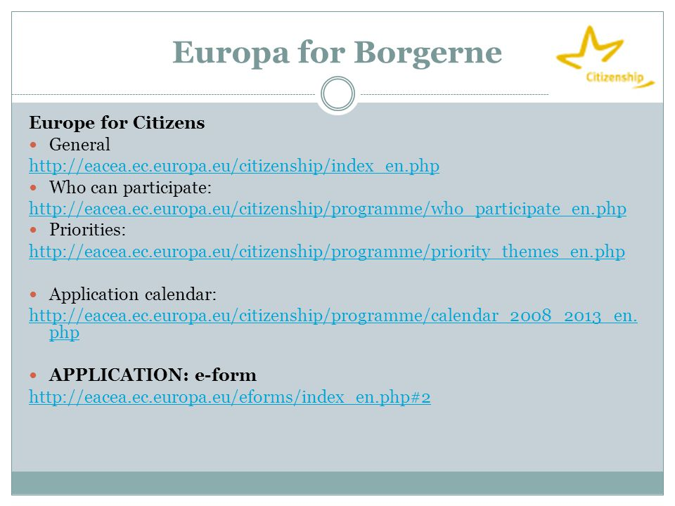 Europa for Borgerne Europe for Citizens  General http://eacea.ec.europa.eu/citizenship/index_en.php  Who can participate: http://eacea.ec.europa.eu/citizenship/programme/who_participate_en.php  Priorities: http://eacea.ec.europa.eu/citizenship/programme/priority_themes_en.php  Application calendar: http://eacea.ec.europa.eu/citizenship/programme/calendar_2008_2013_en.