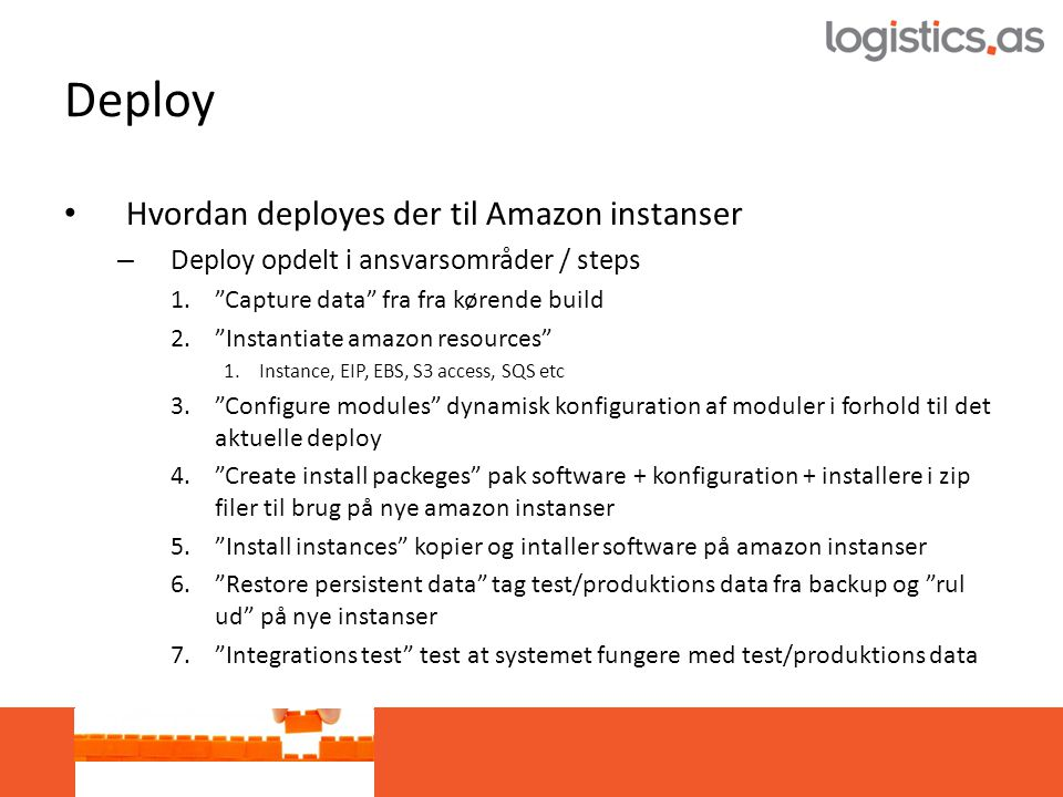 Deploy • Hvordan deployes der til Amazon instanser – Deploy opdelt i ansvarsområder / steps 1. Capture data fra fra kørende build 2. Instantiate amazon resources 1.Instance, EIP, EBS, S3 access, SQS etc 3. Configure modules dynamisk konfiguration af moduler i forhold til det aktuelle deploy 4. Create install packeges pak software + konfiguration + installere i zip filer til brug på nye amazon instanser 5. Install instances kopier og intaller software på amazon instanser 6. Restore persistent data tag test/produktions data fra backup og rul ud på nye instanser 7. Integrations test test at systemet fungere med test/produktions data