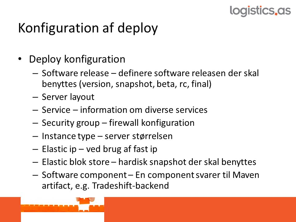 Konfiguration af deploy • Deploy konfiguration – Software release – definere software releasen der skal benyttes (version, snapshot, beta, rc, final) – Server layout – Service – information om diverse services – Security group – firewall konfiguration – Instance type – server størrelsen – Elastic ip – ved brug af fast ip – Elastic blok store – hardisk snapshot der skal benyttes – Software component – En component svarer til Maven artifact, e.g.