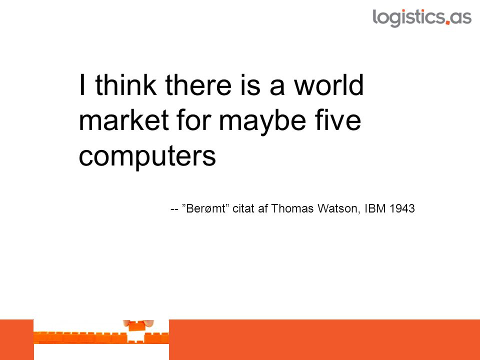 I think there is a world market for maybe five computers -- Berømt citat af Thomas Watson, IBM 1943