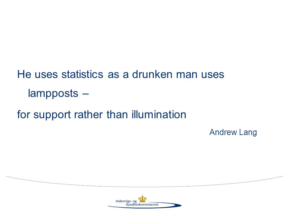 He uses statistics as a drunken man uses lampposts – for support rather than illumination Andrew Lang