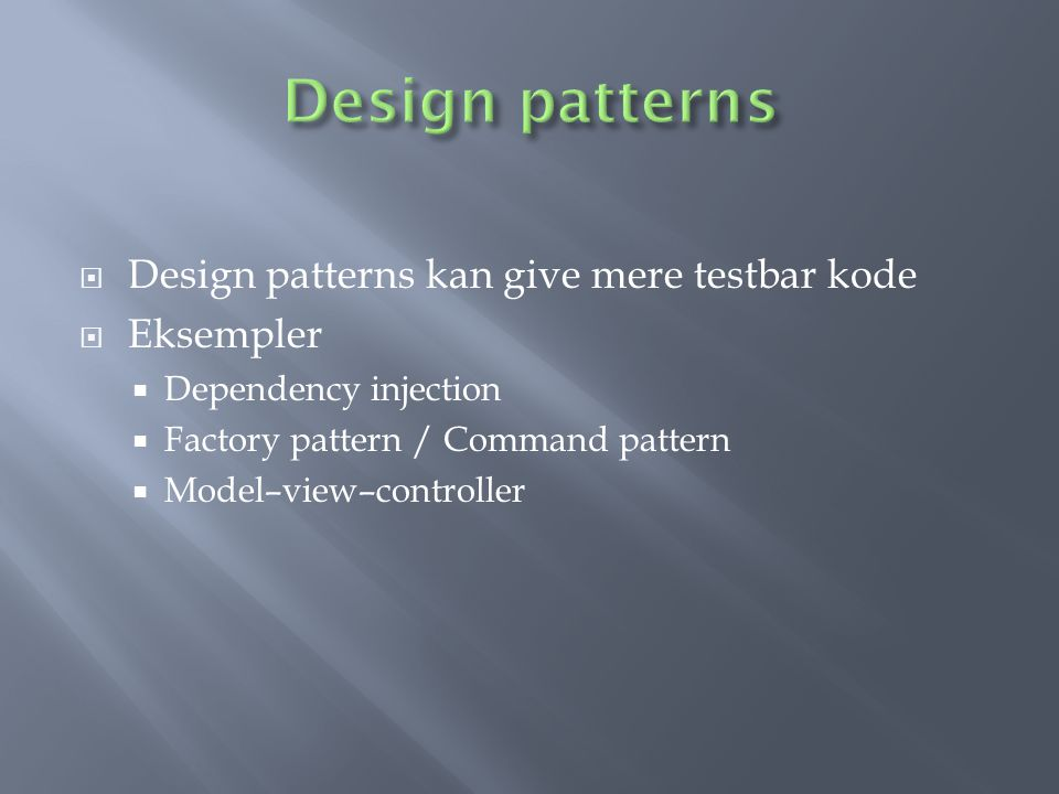  Design patterns kan give mere testbar kode  Eksempler  Dependency injection  Factory pattern / Command pattern  Model–view–controller