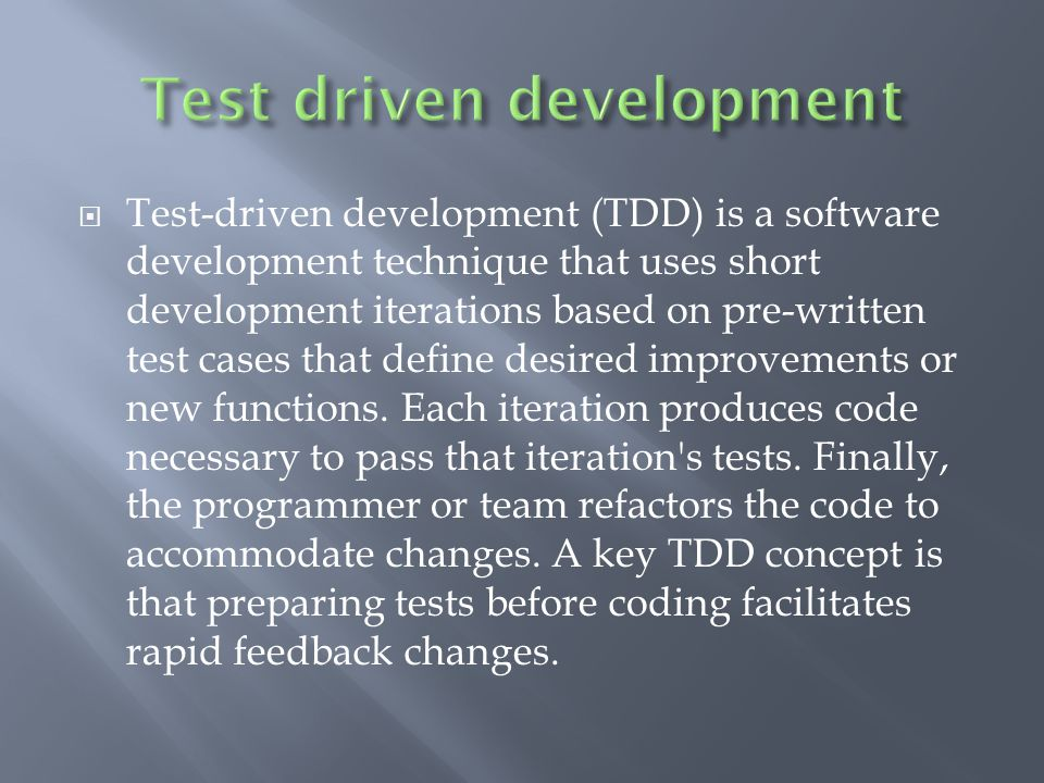  Test-driven development (TDD) is a software development technique that uses short development iterations based on pre-written test cases that define desired improvements or new functions.